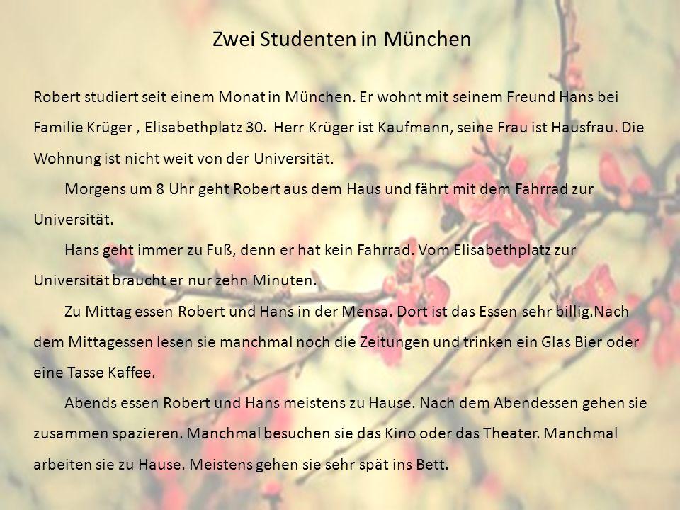 Zwei Studenten in München Robert studiert seit einem Monat in München. Er wohnt mit seinem Freund Hans bei Familie Krüger, Elisabethplatz 30. Herr Krü