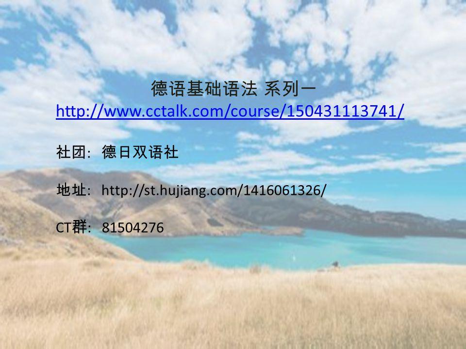 德语基础语法 系列一 http://www.cctalk.com/course/150431113741/ 社团 : 德日双语社 地址 : http://st.hujiang.com/1416061326/ CT 群 : 81504276
