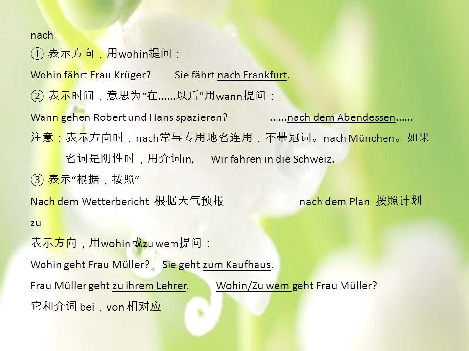"""nach ① 表示方向,用 wohin 提问: Wohin fährt Frau Krüger? Sie fährt nach Frankfurt. ② 表示时间,意思为 """" 在...... 以后 """" 用 wann 提问: Wann gehen Robert und Hans spazieren?."""