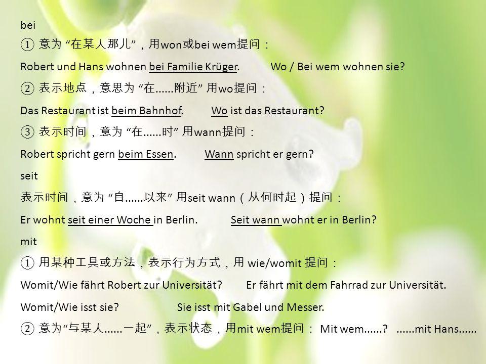 """bei ① 意为 """" 在某人那儿 """" ,用 won 或 bei wem 提问: Robert und Hans wohnen bei Familie Krüger. Wo / Bei wem wohnen sie? ② 表示地点,意思为 """" 在...... 附近 """" 用 wo 提问: Das Res"""