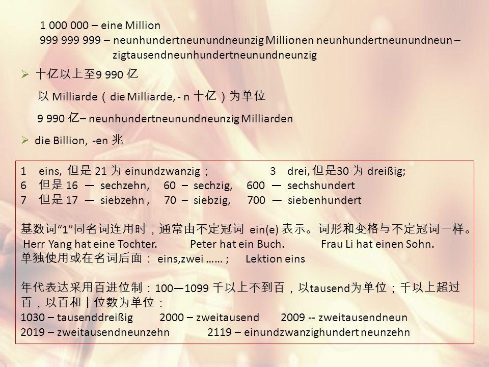 1 000 000 – eine Million 999 999 999 – neunhundertneunundneunzig Millionen neunhundertneunundneun – zigtausendneunhundertneunundneunzig  十亿以上至 9 990 亿 以 Milliarde ( die Milliarde, - n 十亿)为单位 9 990 亿 – neunhundertneunundneunzig Milliarden  die Billion, -en 兆 1eins, 但是 21 为 einundzwanzig ; 3 drei, 但是 30 为 dreißig; 6 但是 16 — sechzehn, 60 – sechzig, 600 — sechshundert 7 但是 17 — siebzehn, 70 – siebzig, 700 — siebenhundert 基数词 1 同名词连用时,通常由不定冠词 ein(e) 表示。词形和变格与不定冠词一样。 Herr Yang hat eine Tochter.