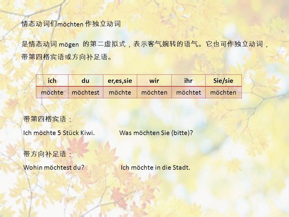 情态动词们 möchten 作独立动词 是情态动词 mögen 的第二虚拟式,表示客气婉转的语气。它也可作独立动词, 带第四格宾语或方向补足语。 ichduer,es,siewirihrSie/sie möchtemöchtestmöchtemöchtenmöchtetmöchten 带第四格宾语: Ich möchte 5 Stück Kiwi.
