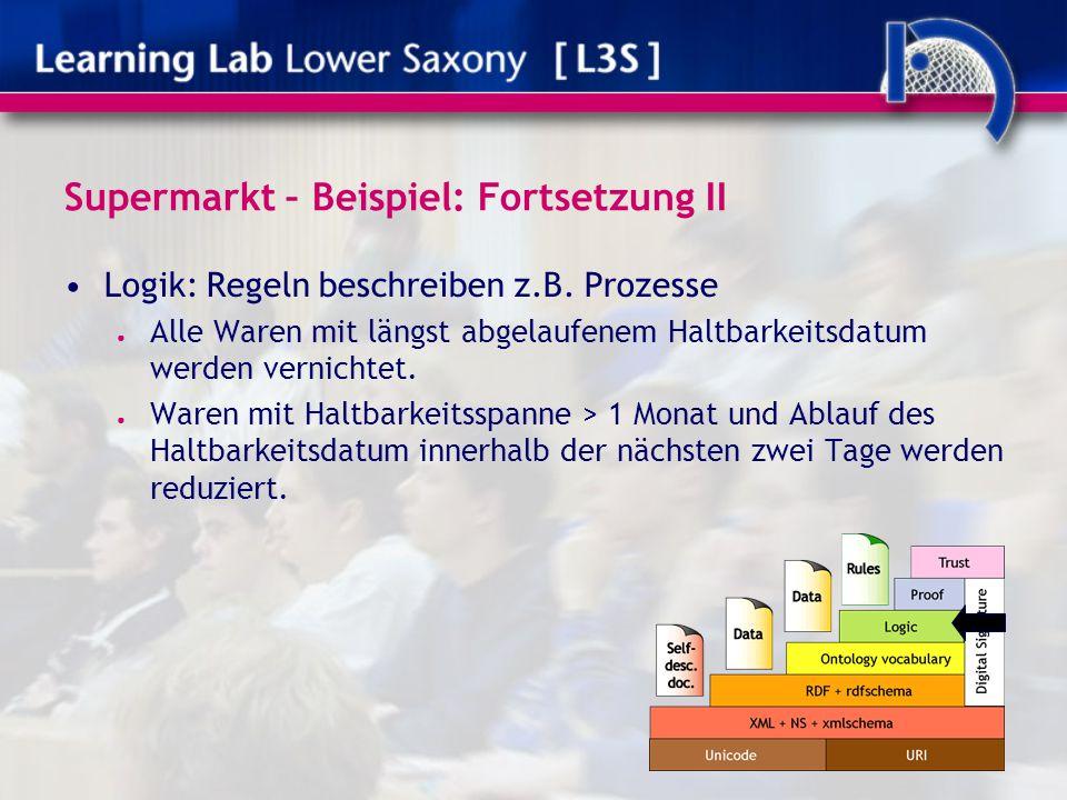 Supermarkt – Beispiel: Fortsetzung II Logik: Regeln beschreiben z.B. Prozesse ● Alle Waren mit längst abgelaufenem Haltbarkeitsdatum werden vernichtet