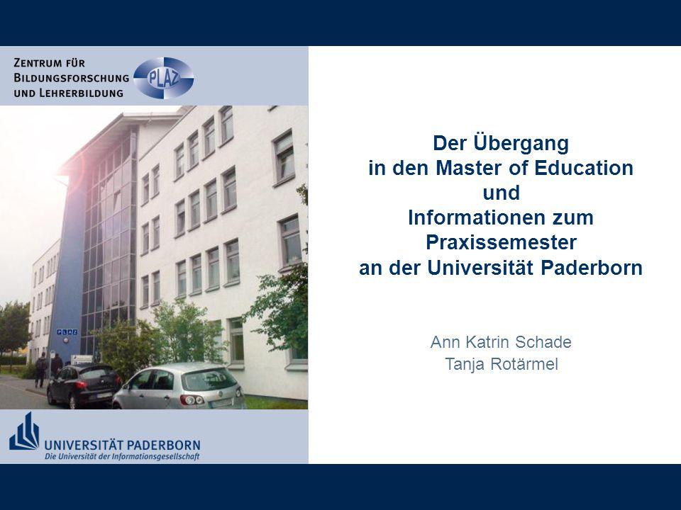 Der Übergang in den Master of Education und Informationen zum Praxissemester an der Universität Paderborn Ann Katrin Schade Tanja Rotärmel