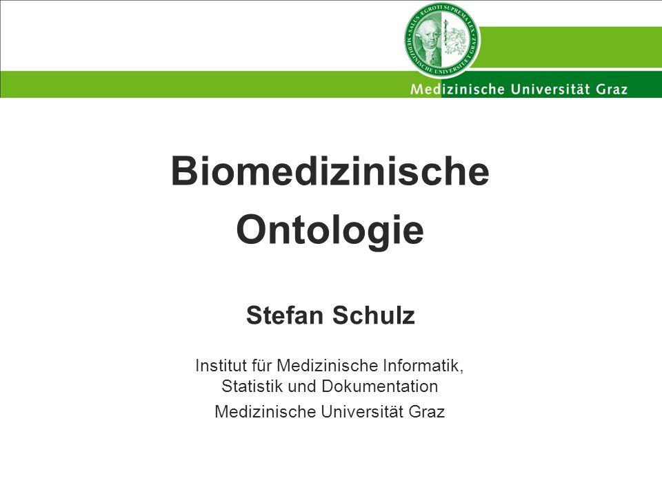 Biomedizinische Ontologie Stefan Schulz Institut für Medizinische Informatik, Statistik und Dokumentation Medizinische Universität Graz