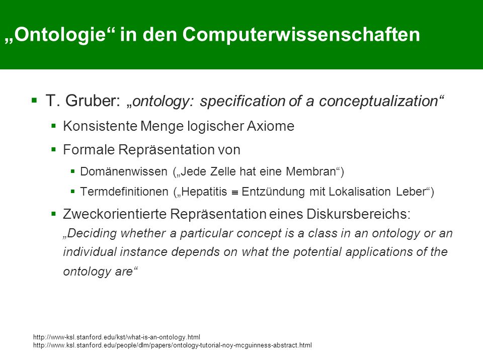 """Ontologie"" in den Computerwissenschaften  T. Gruber: "" ontology: specification of a conceptualization""  Konsistente Menge logischer Axiome  Formal"