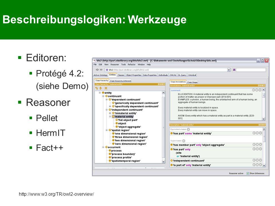 Beschreibungslogiken: Werkzeuge  Editoren:  Protégé 4.2: (siehe Demo)  Reasoner  Pellet  HermIT  Fact++ http://www.w3.org/TR/owl2-overview/