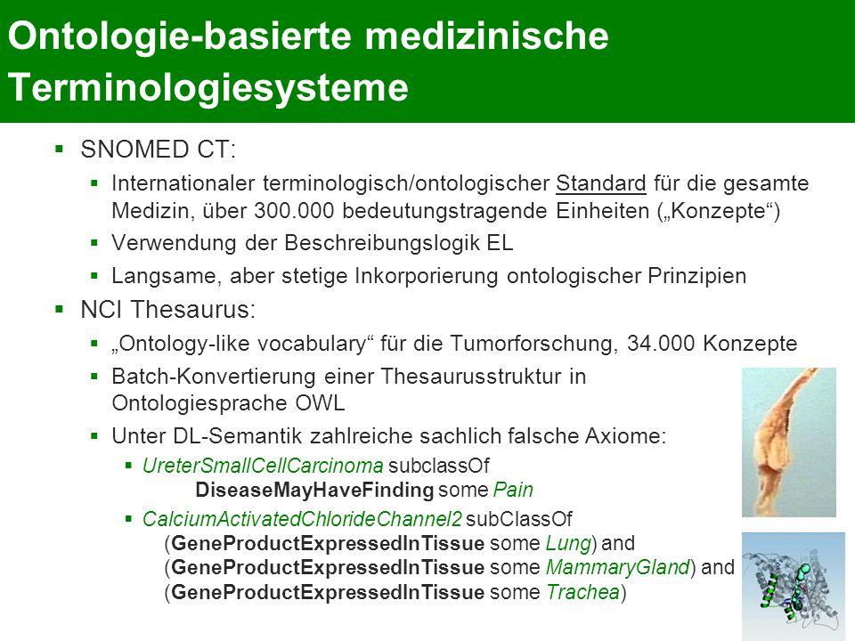 """Ontologie-basierte medizinische Terminologiesysteme  SNOMED CT:  Internationaler terminologisch/ontologischer Standard für die gesamte Medizin, über 300.000 bedeutungstragende Einheiten (""""Konzepte )  Verwendung der Beschreibungslogik EL  Langsame, aber stetige Inkorporierung ontologischer Prinzipien  NCI Thesaurus:  """"Ontology-like vocabulary für die Tumorforschung, 34.000 Konzepte  Batch-Konvertierung einer Thesaurusstruktur in Ontologiesprache OWL  Unter DL-Semantik zahlreiche sachlich falsche Axiome:  UreterSmallCellCarcinoma subclassOf DiseaseMayHaveFinding some Pain  CalciumActivatedChlorideChannel2 subClassOf (GeneProductExpressedInTissue some Lung) and (GeneProductExpressedInTissue some MammaryGland) and (GeneProductExpressedInTissue some Trachea)"""