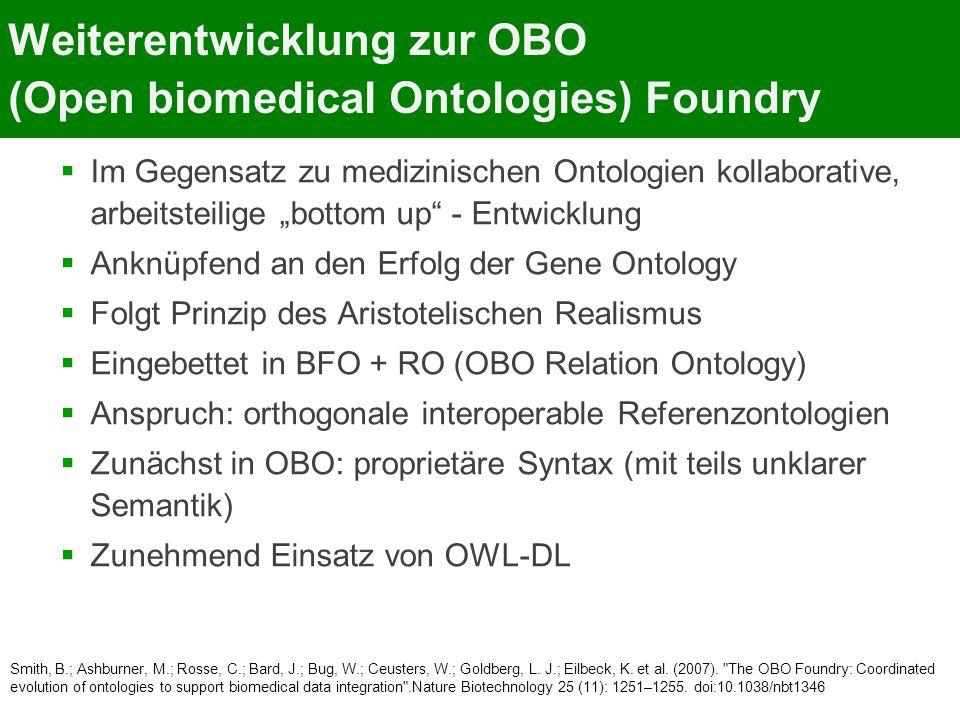 """Weiterentwicklung zur OBO (Open biomedical Ontologies) Foundry  Im Gegensatz zu medizinischen Ontologien kollaborative, arbeitsteilige """"bottom up - Entwicklung  Anknüpfend an den Erfolg der Gene Ontology  Folgt Prinzip des Aristotelischen Realismus  Eingebettet in BFO + RO (OBO Relation Ontology)  Anspruch: orthogonale interoperable Referenzontologien  Zunächst in OBO: proprietäre Syntax (mit teils unklarer Semantik)  Zunehmend Einsatz von OWL-DL Smith, B.; Ashburner, M.; Rosse, C.; Bard, J.; Bug, W.; Ceusters, W.; Goldberg, L."""
