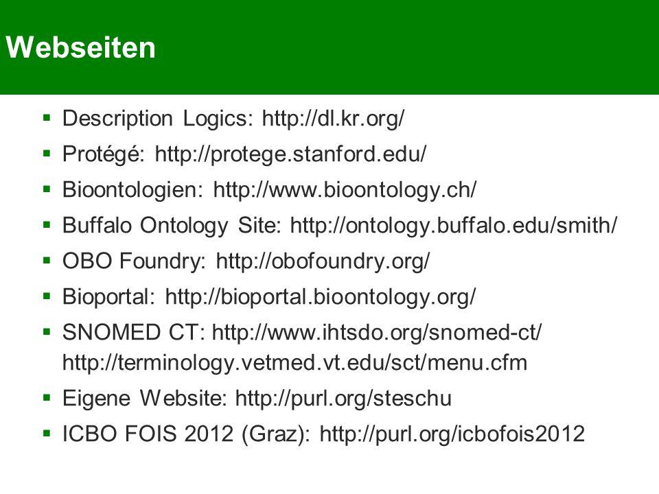 Webseiten  Description Logics: http://dl.kr.org/  Protégé: http://protege.stanford.edu/  Bioontologien: http://www.bioontology.ch/  Buffalo Ontology Site: http://ontology.buffalo.edu/smith/  OBO Foundry: http://obofoundry.org/  Bioportal: http://bioportal.bioontology.org/  SNOMED CT: http://www.ihtsdo.org/snomed-ct/ http://terminology.vetmed.vt.edu/sct/menu.cfm  Eigene Website: http://purl.org/steschu  ICBO FOIS 2012 (Graz): http://purl.org/icbofois2012