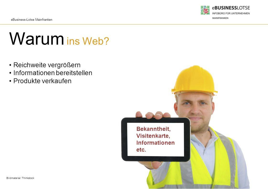 eBusiness-Lotse Mainfranken Warum ins Web? Reichweite vergrößern Informationen bereitstellen Produkte verkaufen Bildmaterial: Thinkstock Bekanntheit,