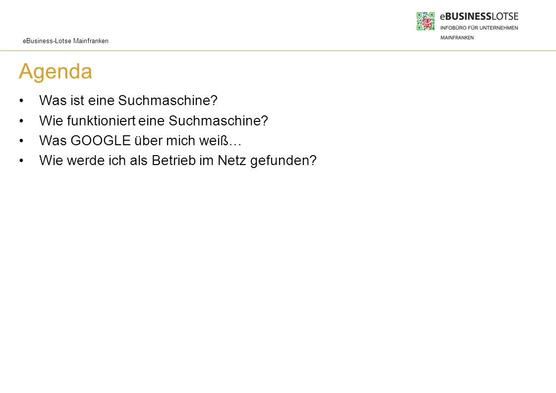 eBusiness-Lotse Mainfranken Agenda Was ist eine Suchmaschine? Wie funktioniert eine Suchmaschine? Was GOOGLE über mich weiß… Wie werde ich als Betrieb