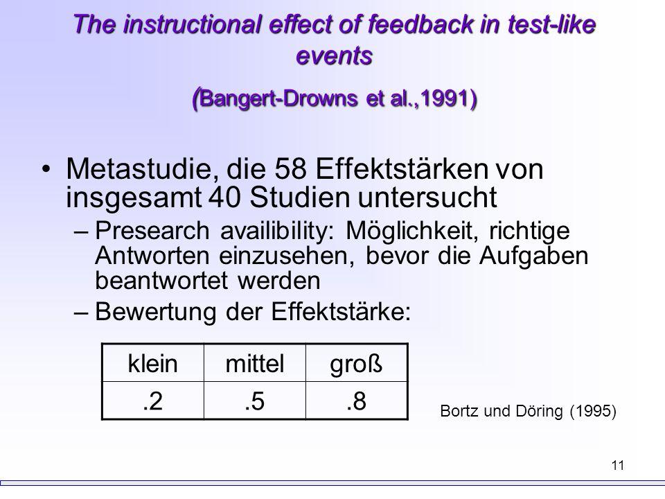 11 The instructional effect of feedback in test-like events ( Bangert-Drowns et al.,1991) Metastudie, die 58 Effektstärken von insgesamt 40 Studien un