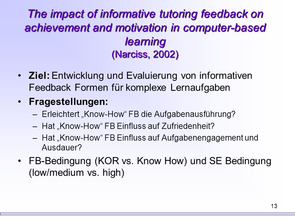13 The impact of informative tutoring feedback on achievement and motivation in computer-based learning (Narciss, 2002) Ziel: Entwicklung und Evaluier