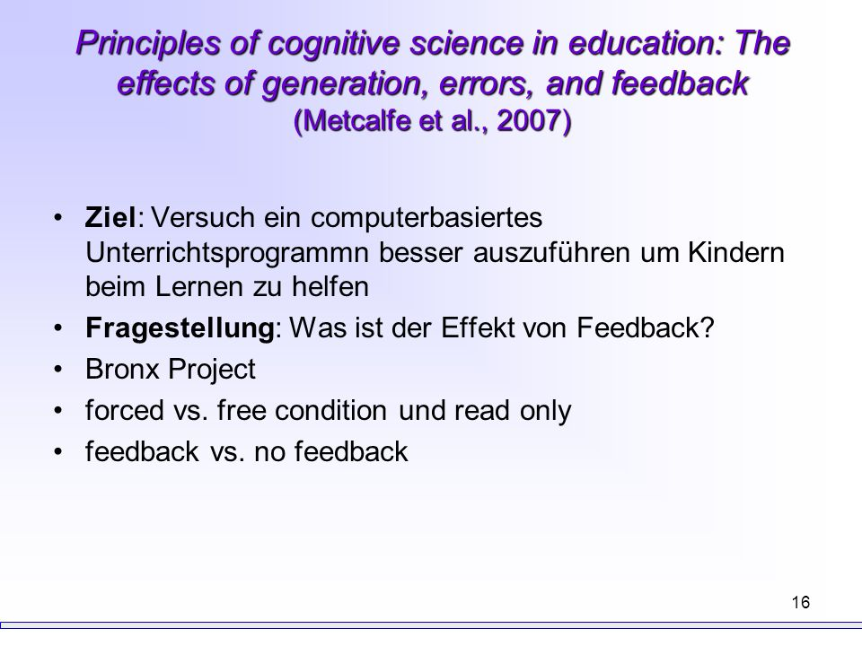 16 Principles of cognitive science in education: The effects of generation, errors, and feedback (Metcalfe et al., 2007) Ziel: Versuch ein computerbas