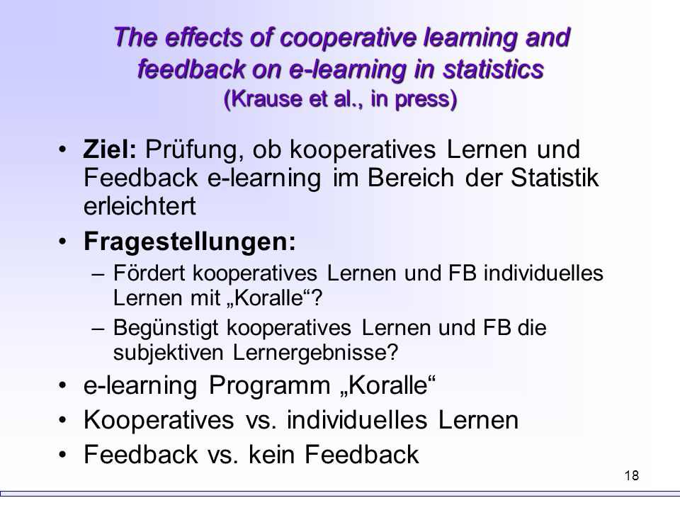 18 The effects of cooperative learning and feedback on e-learning in statistics (Krause et al., in press) Ziel: Prüfung, ob kooperatives Lernen und Fe