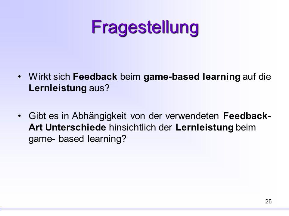 25 Fragestellung Wirkt sich Feedback beim game-based learning auf die Lernleistung aus? Gibt es in Abhängigkeit von der verwendeten Feedback- Art Unte
