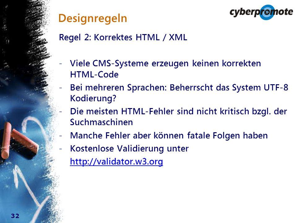 32 Designregeln Regel 2: Korrektes HTML / XML - Viele CMS-Systeme erzeugen keinen korrekten HTML-Code - Bei mehreren Sprachen: Beherrscht das System UTF-8 Kodierung.