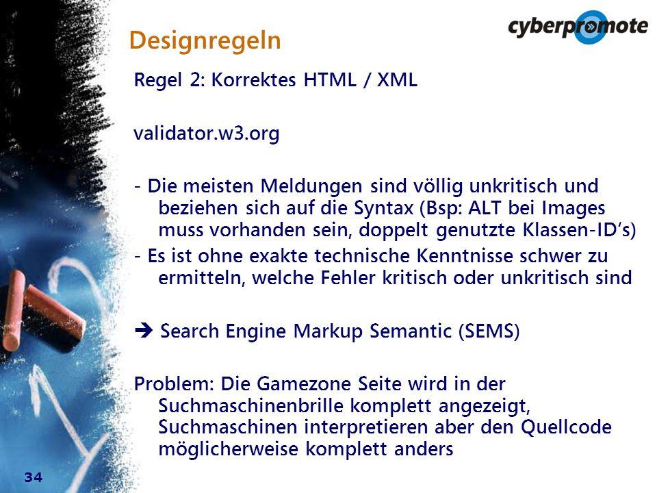 34 Designregeln Regel 2: Korrektes HTML / XML validator.w3.org - Die meisten Meldungen sind völlig unkritisch und beziehen sich auf die Syntax (Bsp: ALT bei Images muss vorhanden sein, doppelt genutzte Klassen-ID's) - Es ist ohne exakte technische Kenntnisse schwer zu ermitteln, welche Fehler kritisch oder unkritisch sind  Search Engine Markup Semantic (SEMS) Problem: Die Gamezone Seite wird in der Suchmaschinenbrille komplett angezeigt, Suchmaschinen interpretieren aber den Quellcode möglicherweise komplett anders