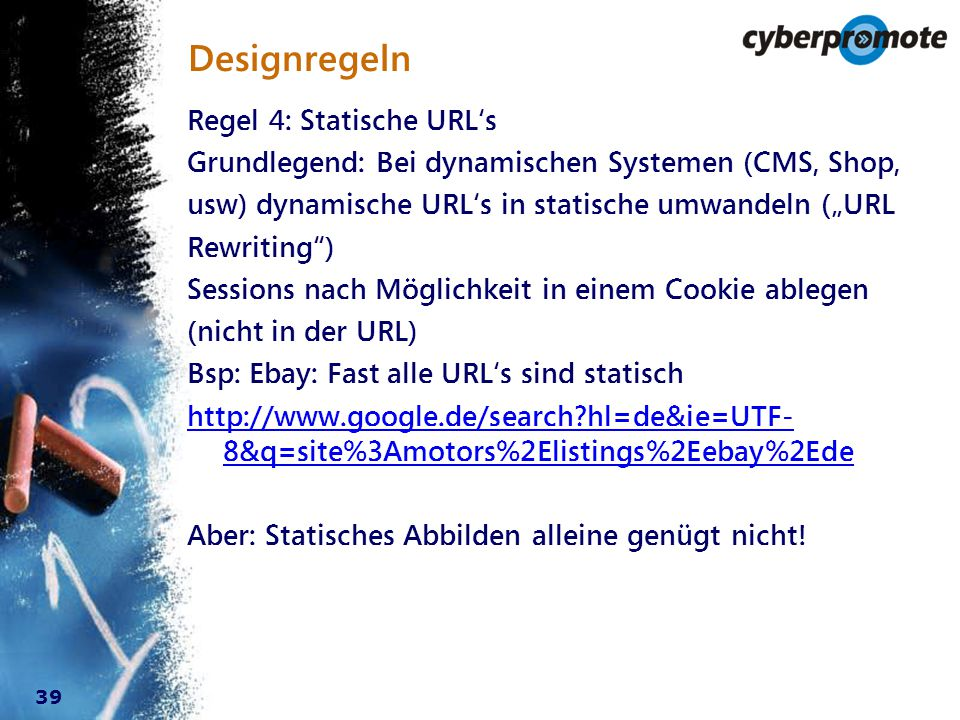 """39 Designregeln Regel 4: Statische URL's Grundlegend: Bei dynamischen Systemen (CMS, Shop, usw) dynamische URL's in statische umwandeln (""""URL Rewriting ) Sessions nach Möglichkeit in einem Cookie ablegen (nicht in der URL) Bsp: Ebay: Fast alle URL's sind statisch http://www.google.de/search?hl=de&ie=UTF- 8&q=site%3Amotors%2Elistings%2Eebay%2Ede Aber: Statisches Abbilden alleine genügt nicht!"""