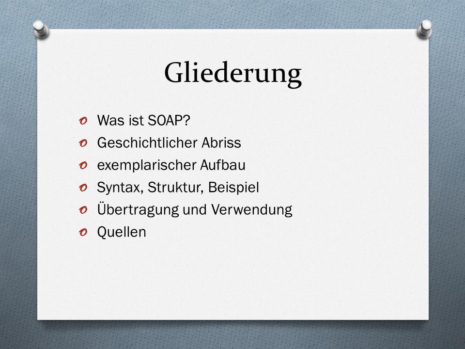 Gliederung o Was ist SOAP? o Geschichtlicher Abriss o exemplarischer Aufbau o Syntax, Struktur, Beispiel o Übertragung und Verwendung o Quellen
