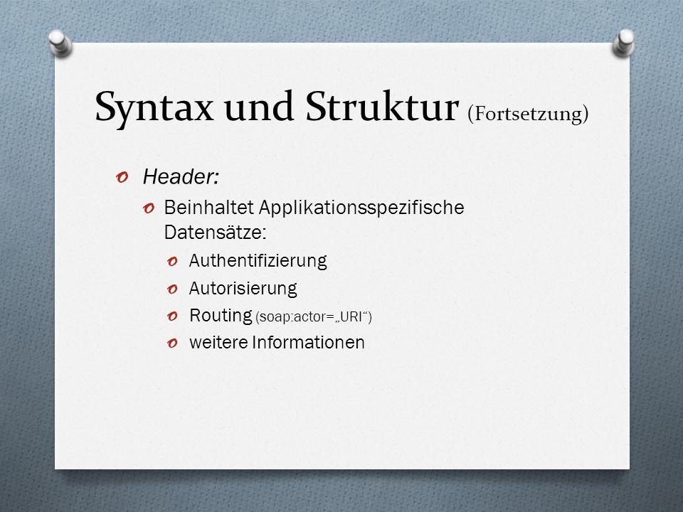 Syntax und Struktur (Fortsetzung) o Header: o Beinhaltet Applikationsspezifische Datensätze: o Authentifizierung o Autorisierung o Routing (soap:actor