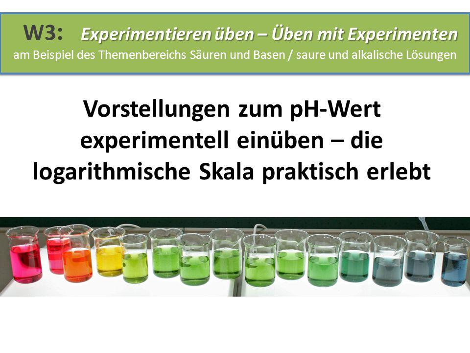 Vorstellungen zum pH-Wert experimentell einüben – die logarithmische Skala praktisch erlebt Experimentieren üben – Üben mit Experimenten W3 : Experime