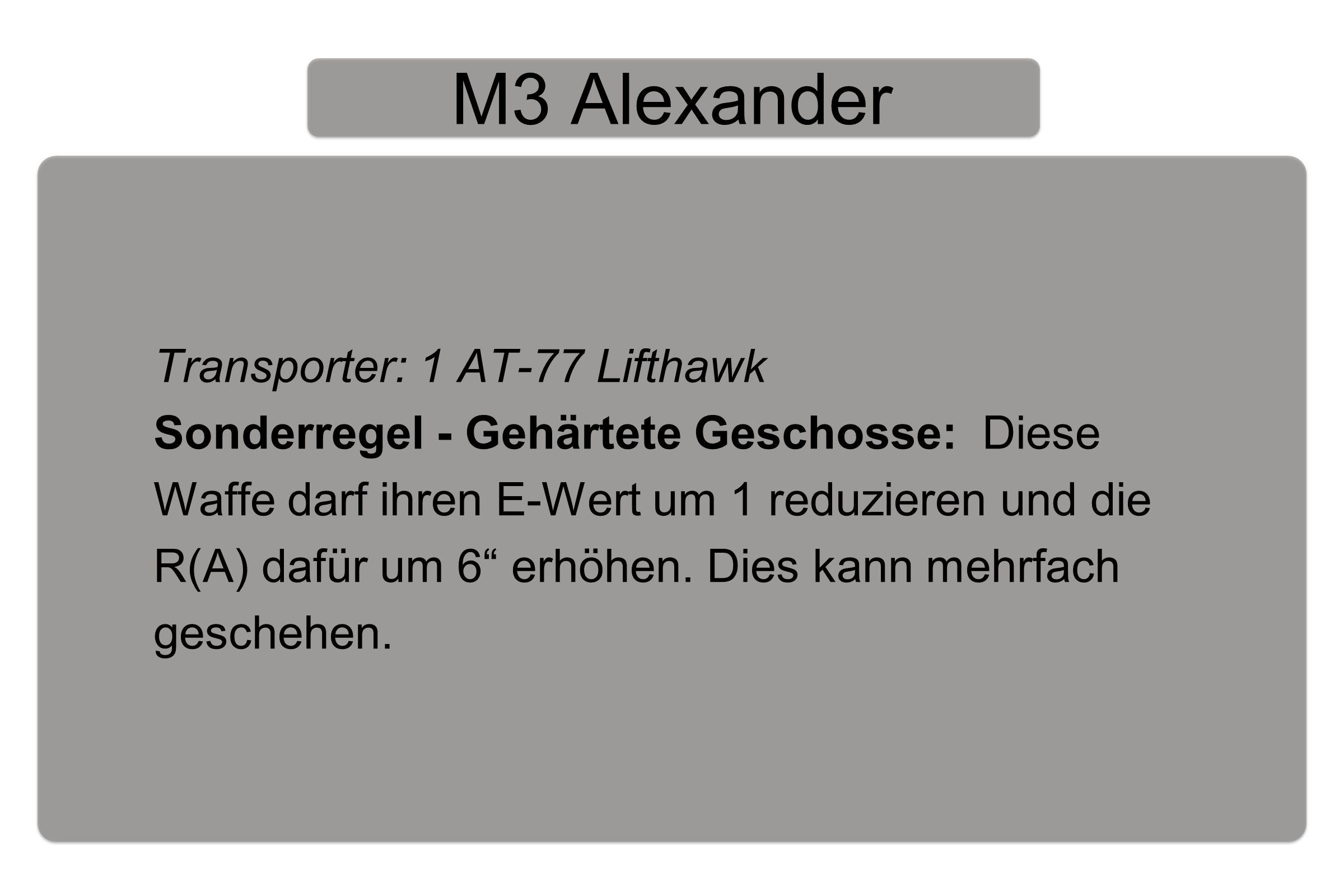 M3 Alexander Transporter: 1 AT-77 Lifthawk Sonderregel - Gehärtete Geschosse: Diese Waffe darf ihren E-Wert um 1 reduzieren und die R(A) dafür um 6 erhöhen.