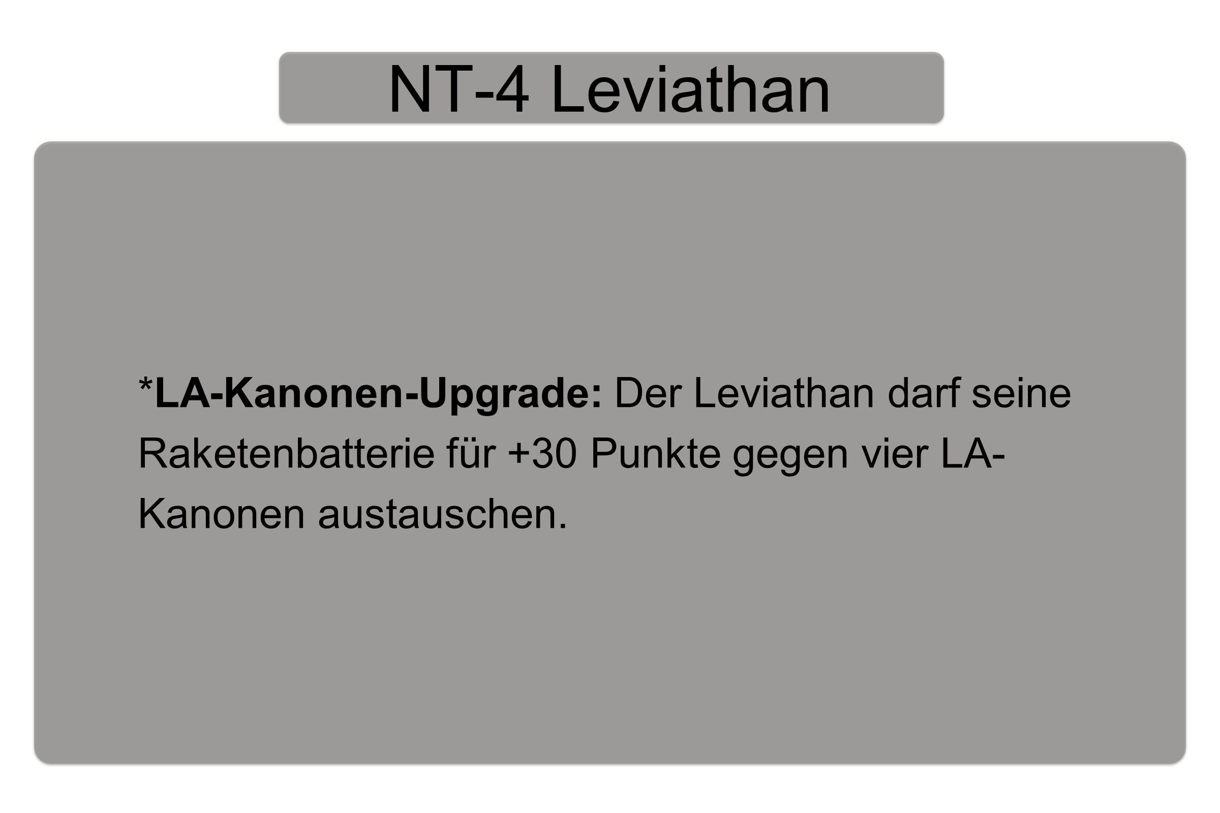 NT-4 Leviathan *LA-Kanonen-Upgrade: Der Leviathan darf seine Raketenbatterie für +30 Punkte gegen vier LA- Kanonen austauschen.