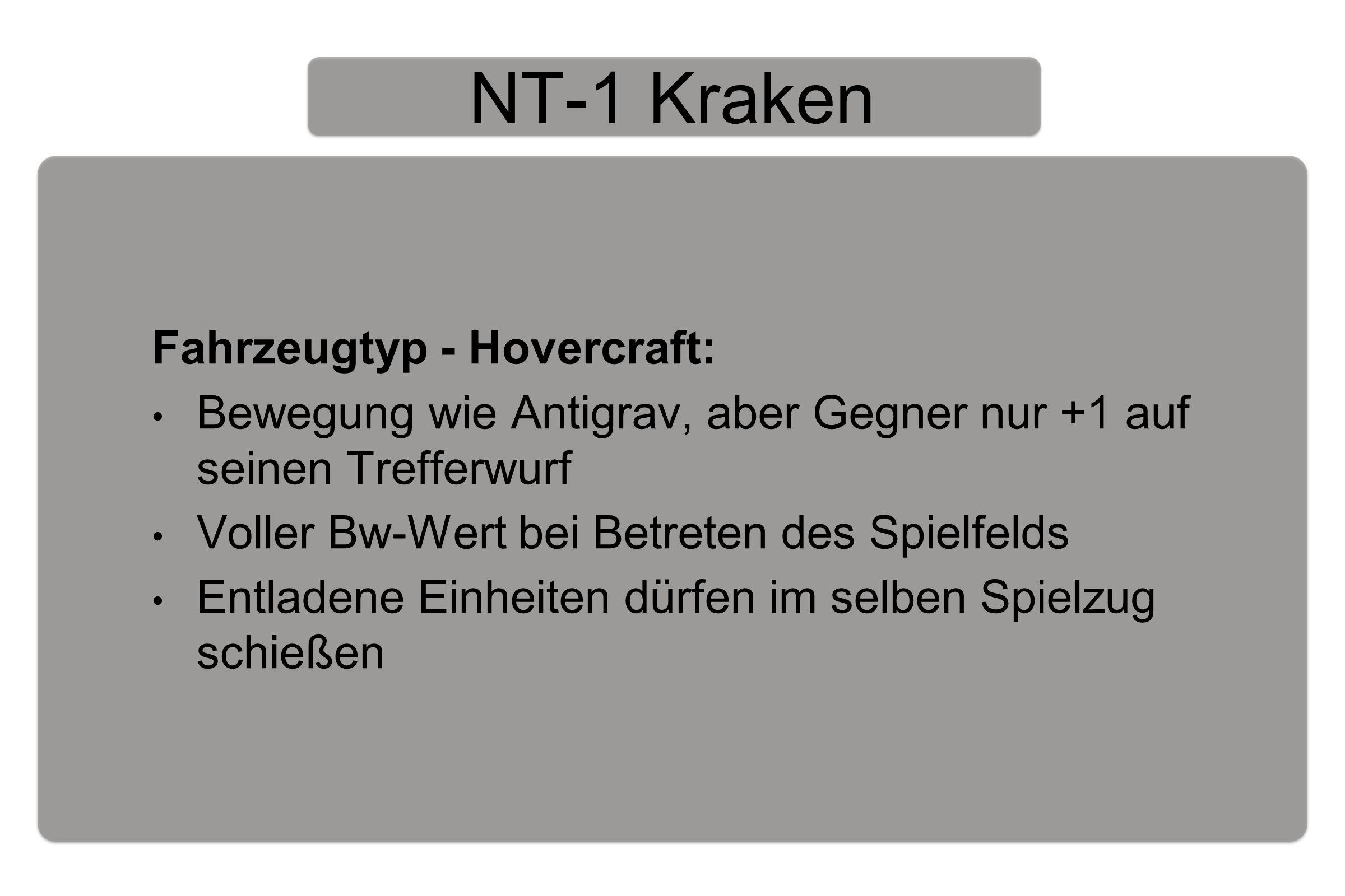 NT-1 Kraken Fahrzeugtyp - Hovercraft: Bewegung wie Antigrav, aber Gegner nur +1 auf seinen Trefferwurf Voller Bw-Wert bei Betreten des Spielfelds Entladene Einheiten dürfen im selben Spielzug schießen