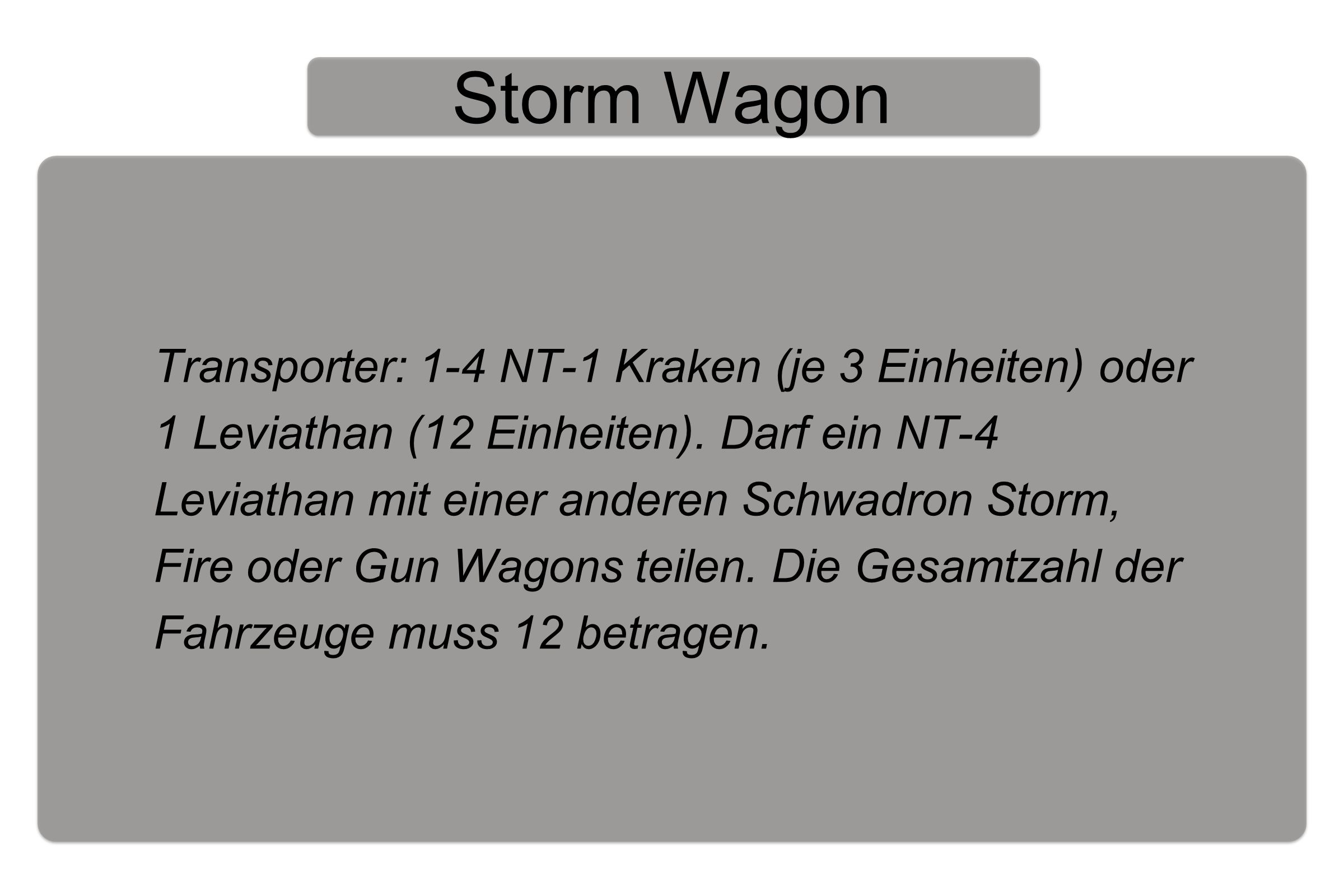 Storm Wagon Transporter: 1-4 NT-1 Kraken (je 3 Einheiten) oder 1 Leviathan (12 Einheiten).