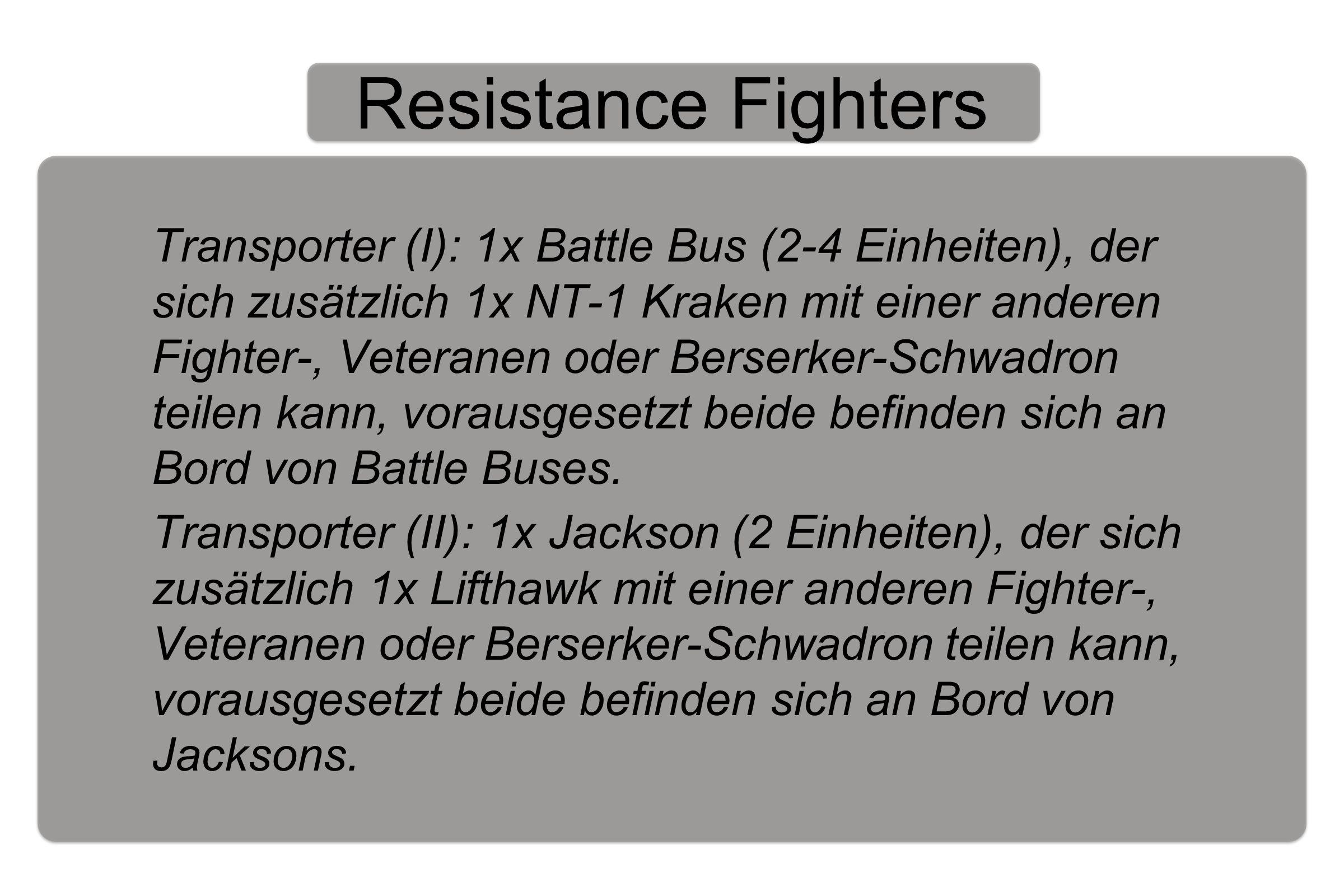 Resistance Fighters Transporter (I): 1x Battle Bus (2-4 Einheiten), der sich zusätzlich 1x NT-1 Kraken mit einer anderen Fighter-, Veteranen oder Berserker-Schwadron teilen kann, vorausgesetzt beide befinden sich an Bord von Battle Buses.