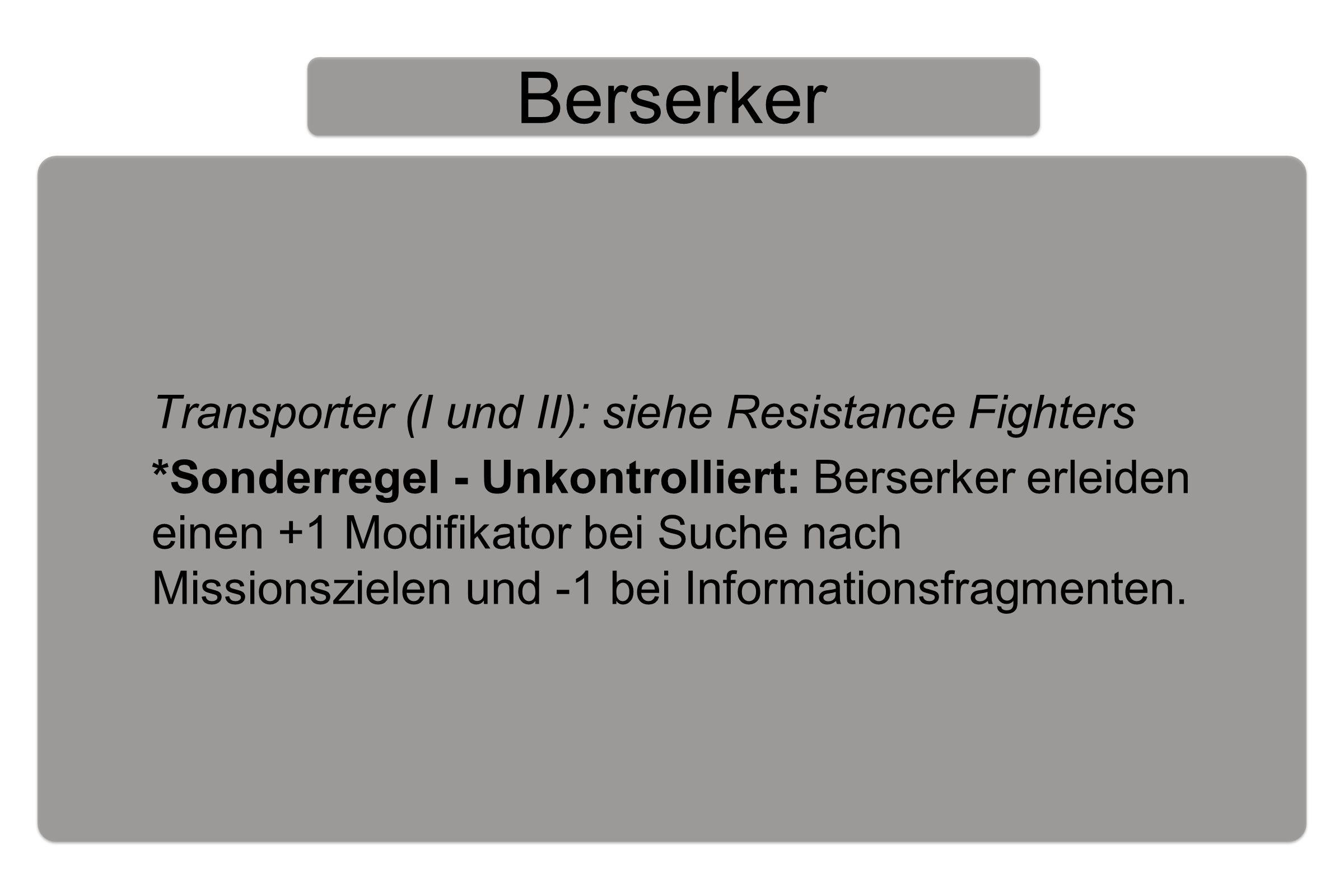 Berserker Transporter (I und II): siehe Resistance Fighters *Sonderregel - Unkontrolliert: Berserker erleiden einen +1 Modifikator bei Suche nach Missionszielen und -1 bei Informationsfragmenten.