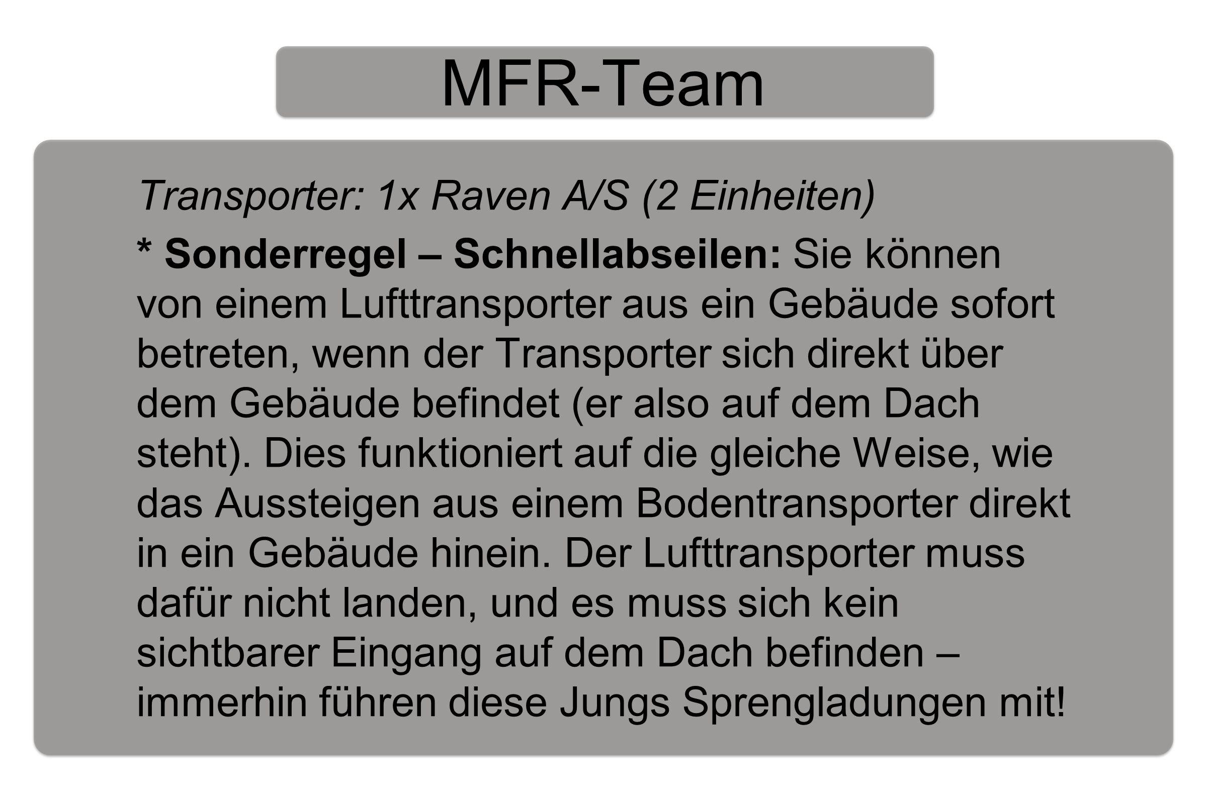 MFR-Team Transporter: 1x Raven A/S (2 Einheiten) * Sonderregel – Schnellabseilen: Sie können von einem Lufttransporter aus ein Gebäude sofort betreten, wenn der Transporter sich direkt über dem Gebäude befindet (er also auf dem Dach steht).