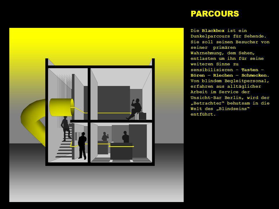 parcours PARCOURS Die Blackbox ist ein Dunkelparcours für Sehende. Sie soll seinen Besucher von seiner primären Wahrnehmung, dem Sehen, entlasten um i