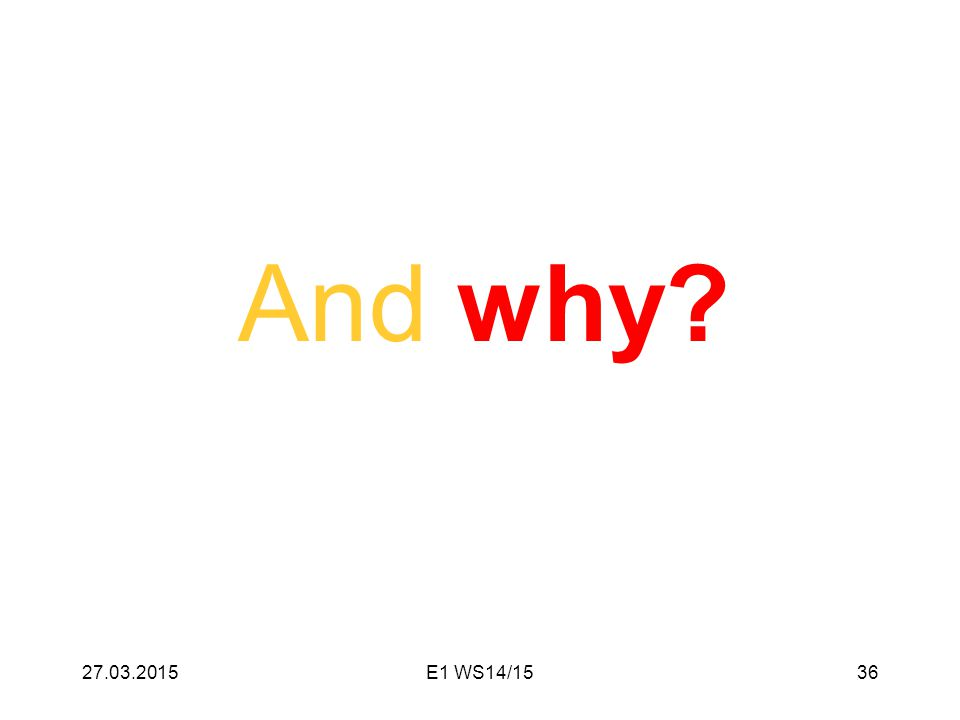 And why? 27.03.201536E1 WS14/15