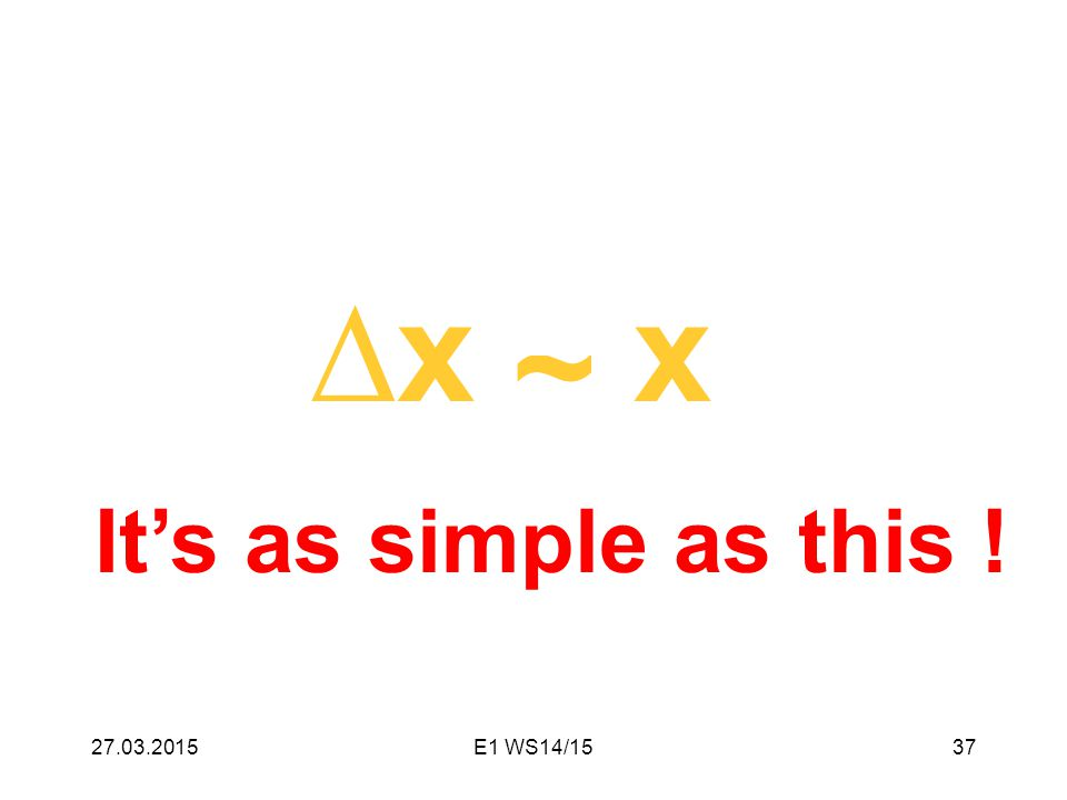 ∆x ≈ x It's as simple as this ! 27.03.201537E1 WS14/15