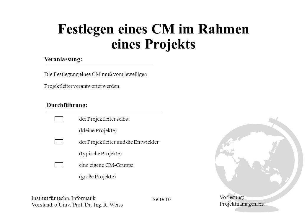 Institut für techn. Informatik Vorstand: o.Univ.-Prof. Dr.-Ing. R. Weiss Seite 10 Vorlesung: Projektmanagement Festlegen eines CM im Rahmen eines Proj