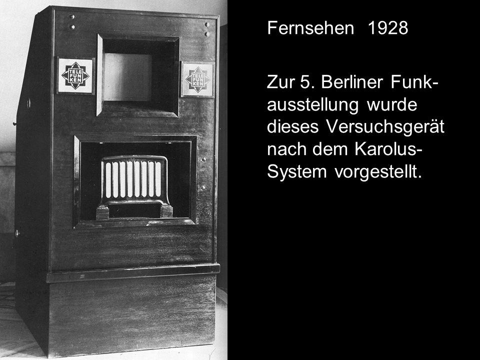 Fernsehen 1928 Zur 5. Berliner Funk- ausstellung wurde dieses Versuchsgerät nach dem Karolus- System vorgestellt.