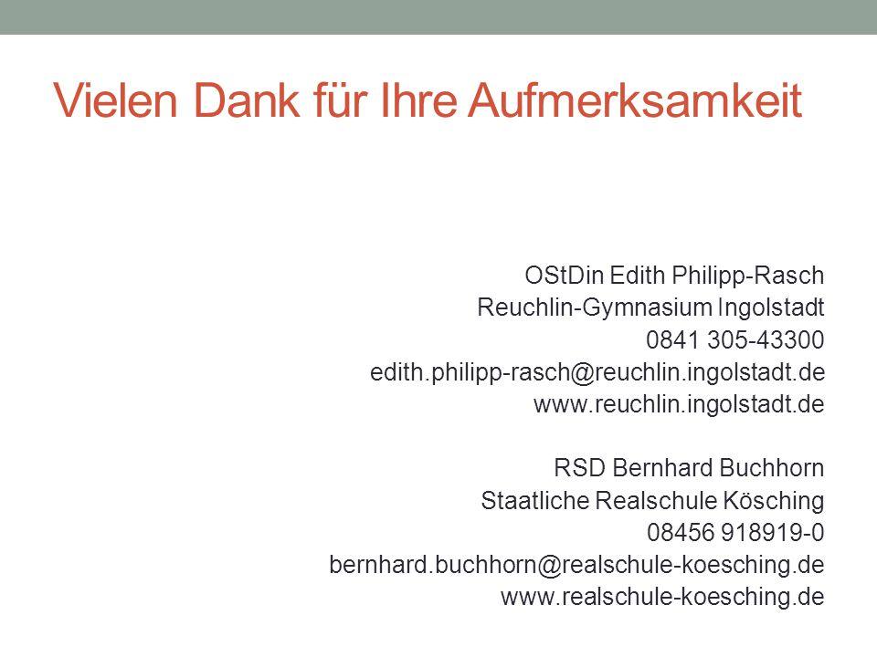 Vielen Dank für Ihre Aufmerksamkeit OStDin Edith Philipp-Rasch Reuchlin-Gymnasium Ingolstadt 0841 305-43300 edith.philipp-rasch@reuchlin.ingolstadt.de www.reuchlin.ingolstadt.de RSD Bernhard Buchhorn Staatliche Realschule Kösching 08456 918919-0 bernhard.buchhorn@realschule-koesching.de www.realschule-koesching.de