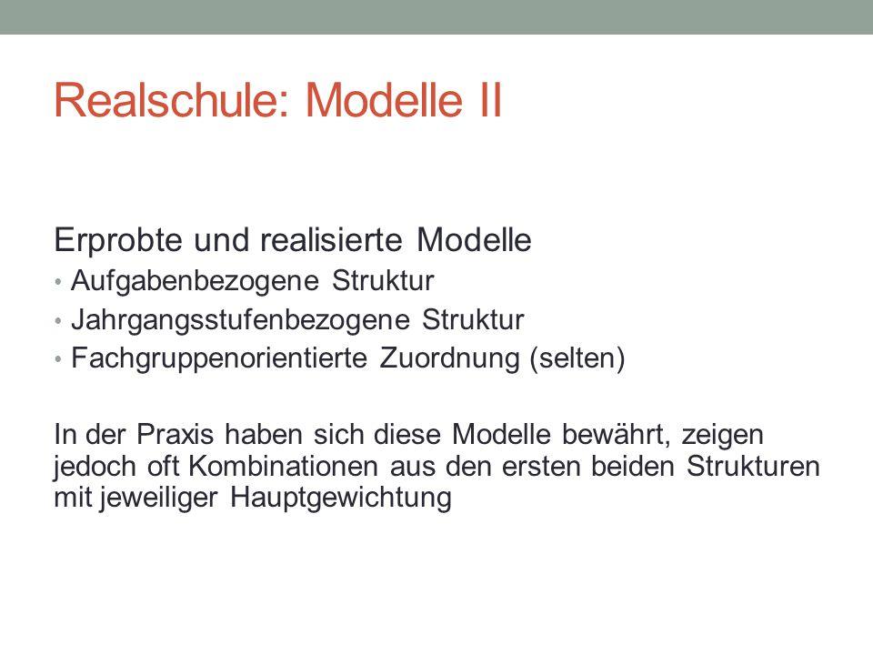 Realschule: Modelle II Erprobte und realisierte Modelle Aufgabenbezogene Struktur Jahrgangsstufenbezogene Struktur Fachgruppenorientierte Zuordnung (selten) In der Praxis haben sich diese Modelle bewährt, zeigen jedoch oft Kombinationen aus den ersten beiden Strukturen mit jeweiliger Hauptgewichtung