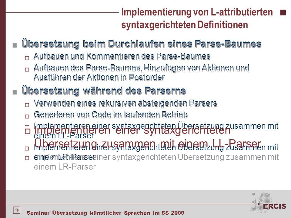 16 Seminar Übersetzung künstlicher Sprachen im SS 2009 Implementierung von L-attributierten syntaxgerichteten Definitionen Übersetzung beim Durchlaufe