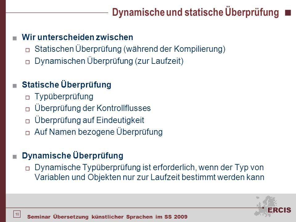 18 Seminar Übersetzung künstlicher Sprachen im SS 2009 Dynamische und statische Überprüfung Wir unterscheiden zwischen Statischen Überprüfung (während