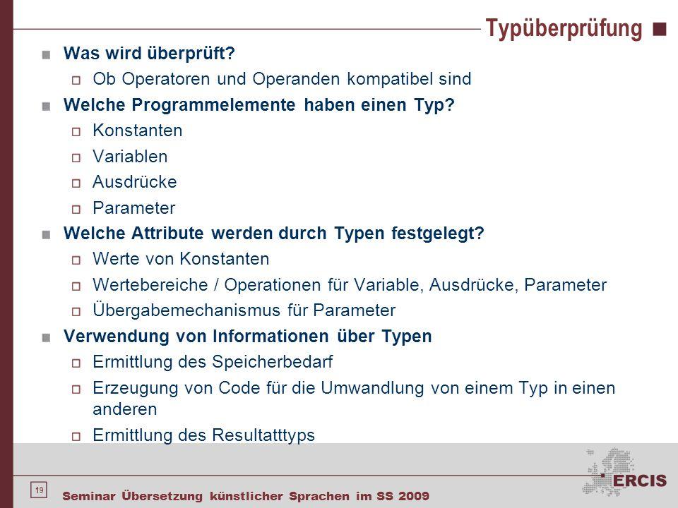 19 Seminar Übersetzung künstlicher Sprachen im SS 2009 Typüberprüfung Was wird überprüft? Ob Operatoren und Operanden kompatibel sind Welche Programme