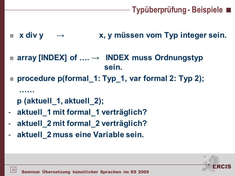20 Seminar Übersetzung künstlicher Sprachen im SS 2009 Typüberprüfung - Beispiele x div y → x, y müssen vom Typ integer sein. array [INDEX] of …. → IN