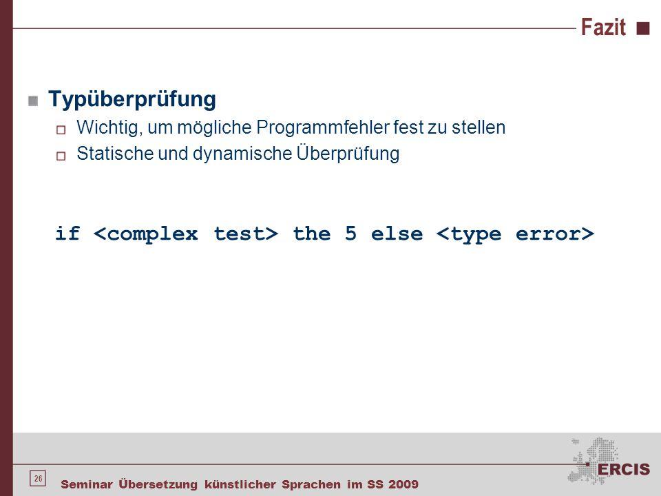 26 Seminar Übersetzung künstlicher Sprachen im SS 2009 Fazit Typüberprüfung Wichtig, um mögliche Programmfehler fest zu stellen Statische und dynamisc