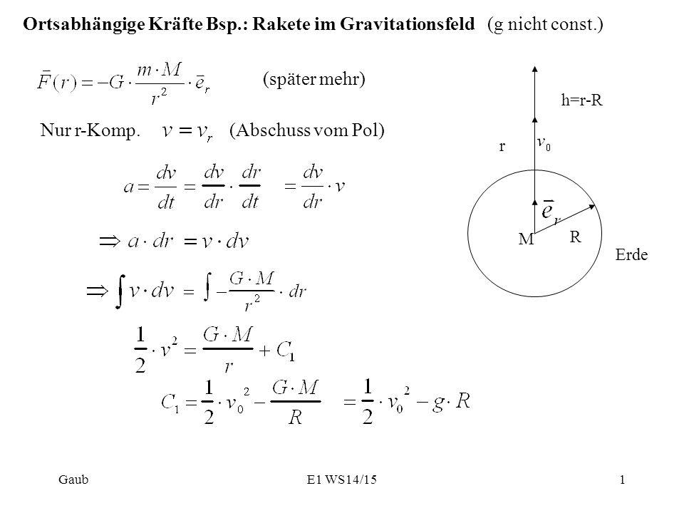 Ortsabhängige Kräfte Bsp.: Rakete im Gravitationsfeld (g nicht const.) (später mehr) Nur r-Komp. (Abschuss vom Pol) M R r h=r-R Erde E1 WS14/15Gaub1