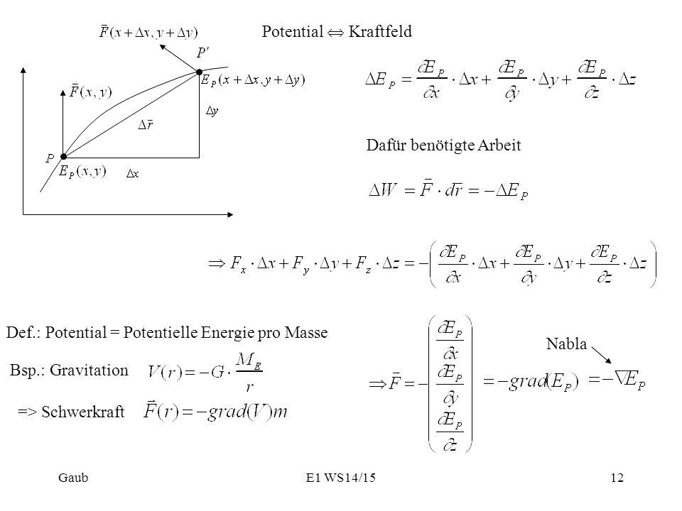 Potential  Kraftfeld Dafür benötigte Arbeit Nabla Def.: Potential = Potentielle Energie pro Masse Bsp.: Gravitation => Schwerkraft Gaub12E1 WS14/15