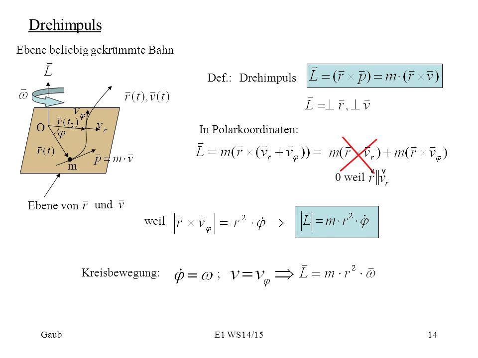Drehimpuls Ebene beliebig gekrümmte Bahn m O Def.:Drehimpuls Ebene von und In Polarkoordinaten: 0 weil Kreisbewegung: ; Gaub weil 14E1 WS14/15