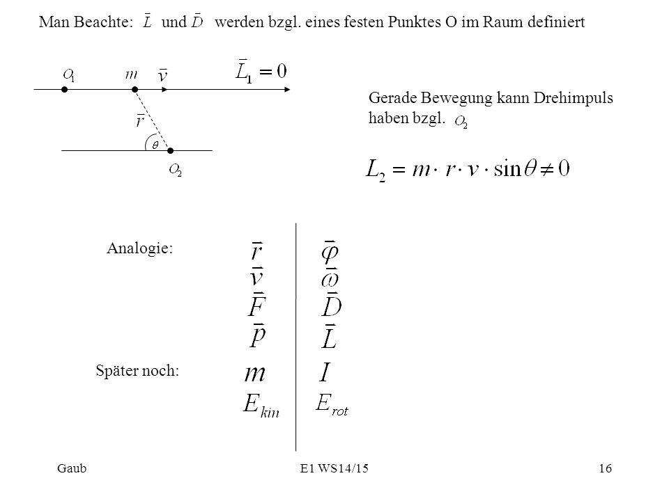 Man Beachte:und werden bzgl. eines festen Punktes O im Raum definiert Gerade Bewegung kann Drehimpuls haben bzgl. Analogie: Später noch: Gaub16E1 WS14